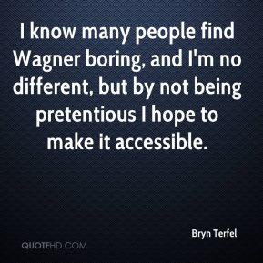 Bryn Terfel - I know many people find Wagner boring, and I'm no different, but by not being pretentious I hope to make it accessible.