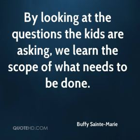 Buffy Sainte-Marie - By looking at the questions the kids are asking, we learn the scope of what needs to be done.