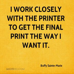Buffy Sainte-Marie - I work closely with the printer to get the final print the way I want it.