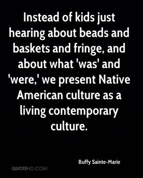 Buffy Sainte-Marie - Instead of kids just hearing about beads and baskets and fringe, and about what 'was' and 'were,' we present Native American culture as a living contemporary culture.