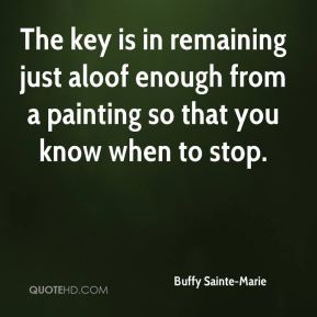 Buffy Sainte-Marie - The key is in remaining just aloof enough from a painting so that you know when to stop.