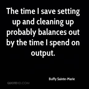 Buffy Sainte-Marie - The time I save setting up and cleaning up probably balances out by the time I spend on output.