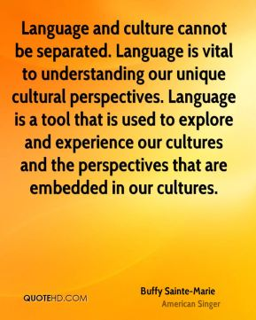 Language and culture cannot be separated. Language is vital to understanding our unique cultural perspectives. Language is a tool that is used to explore and experience our cultures and the perspectives that are embedded in our cultures.