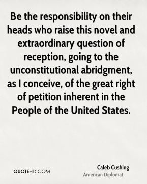 Caleb Cushing - Be the responsibility on their heads who raise this novel and extraordinary question of reception, going to the unconstitutional abridgment, as I conceive, of the great right of petition inherent in the People of the United States.