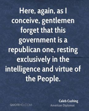Here, again, as I conceive, gentlemen forget that this government is a republican one, resting exclusively in the intelligence and virtue of the People.