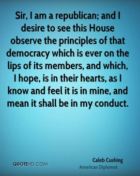 Caleb Cushing - Sir, I am a republican; and I desire to see this House observe the principles of that democracy which is ever on the lips of its members, and which, I hope, is in their hearts, as I know and feel it is in mine, and mean it shall be in my conduct.
