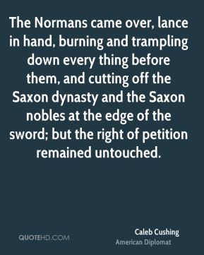 Caleb Cushing - The Normans came over, lance in hand, burning and trampling down every thing before them, and cutting off the Saxon dynasty and the Saxon nobles at the edge of the sword; but the right of petition remained untouched.