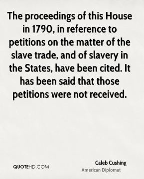 The proceedings of this House in 1790, in reference to petitions on the matter of the slave trade, and of slavery in the States, have been cited. It has been said that those petitions were not received.