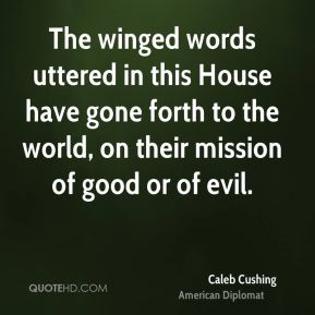 The winged words uttered in this House have gone forth to the world, on their mission of good or of evil.