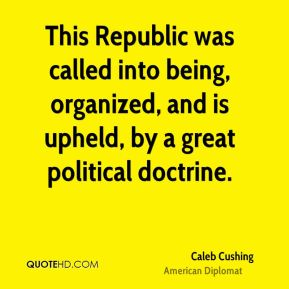 Caleb Cushing - This Republic was called into being, organized, and is upheld, by a great political doctrine.
