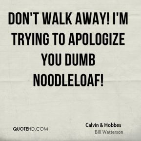 Don't walk away! I'm trying to apologize you dumb noodleloaf!