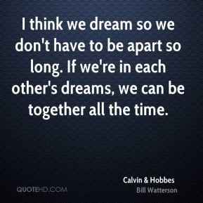 I think we dream so we don't have to be apart so long. If we're in each other's dreams, we can be together all the time.