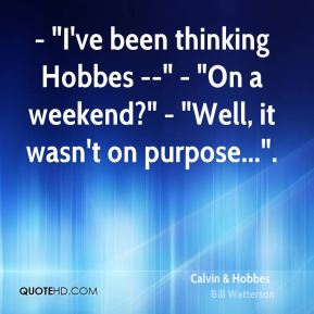 "- ""I've been thinking Hobbes --"" - ""On a weekend?"" - ""Well, it wasn't on purpose...""."