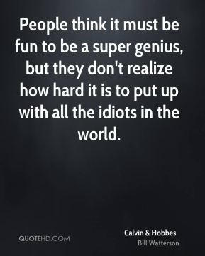 People think it must be fun to be a super genius, but they don't realize how hard it is to put up with all the idiots in the world.