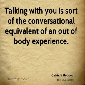 Talking with you is sort of the conversational equivalent of an out of body experience.