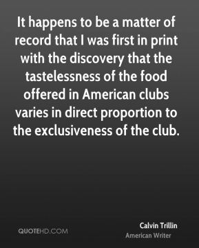 It happens to be a matter of record that I was first in print with the discovery that the tastelessness of the food offered in American clubs varies in direct proportion to the exclusiveness of the club.