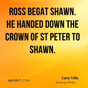 Ross begat Shawn. He handed down the crown of St Peter to Shawn.