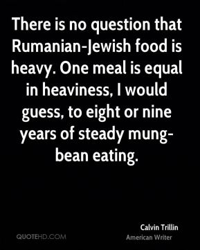 There is no question that Rumanian-Jewish food is heavy. One meal is equal in heaviness, I would guess, to eight or nine years of steady mung-bean eating.