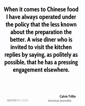 Calvin Trillin - When it comes to Chinese food I have always operated under the policy that the less known about the preparation the better. A wise diner who is invited to visit the kitchen replies by saying, as politely as possible, that he has a pressing engagement elsewhere.