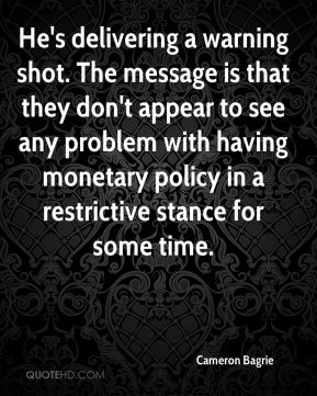 He's delivering a warning shot. The message is that they don't appear to see any problem with having monetary policy in a restrictive stance for some time.