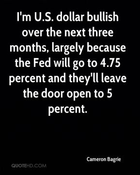 I'm U.S. dollar bullish over the next three months, largely because the Fed will go to 4.75 percent and they'll leave the door open to 5 percent.
