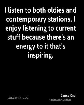 I listen to both oldies and contemporary stations. I enjoy listening to current stuff because there's an energy to it that's inspiring.