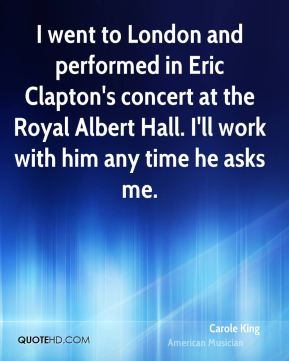 Carole King - I went to London and performed in Eric Clapton's concert at the Royal Albert Hall. I'll work with him any time he asks me.