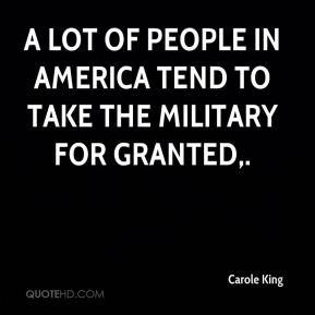 Carole King - A lot of people in America tend to take the military for granted.