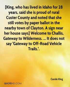 Carole King - [King, who has lived in Idaho for 28 years, said she is proud of rural Custer County and noted that she still votes by paper ballot in the nearby town of Clayton. A sign near her house says] Welcome to Challis, Gateway to Wilderness. ... It does not say 'Gateway to Off-Road Vehicle Trails.'.