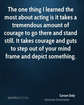 The one thing I learned the most about acting is it takes a tremendous amount of courage to go there and stand still. It takes courage and guts to step out of your mind frame and depict something.
