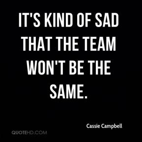 It's kind of sad that the team won't be the same.