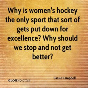 Why is women's hockey the only sport that sort of gets put down for excellence? Why should we stop and not get better?