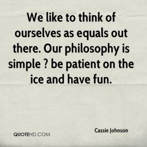 Cassie Johnson - We like to think of ourselves as equals out there. Our philosophy is simple ? be patient on the ice and have fun.