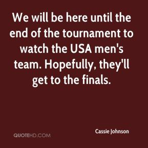 Cassie Johnson - We will be here until the end of the tournament to watch the USA men's team. Hopefully, they'll get to the finals.