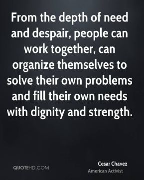 From the depth of need and despair, people can work together, can organize themselves to solve their own problems and fill their own needs with dignity and strength.