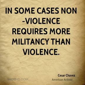 Cesar Chavez - In some cases non-violence requires more militancy than violence.