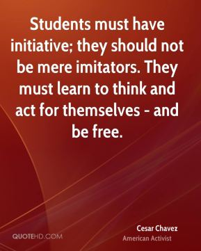 Cesar Chavez - Students must have initiative; they should not be mere imitators. They must learn to think and act for themselves - and be free.