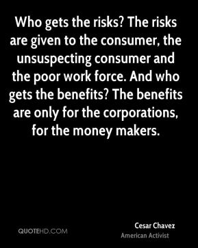 Cesar Chavez - Who gets the risks? The risks are given to the consumer, the unsuspecting consumer and the poor work force. And who gets the benefits? The benefits are only for the corporations, for the money makers.