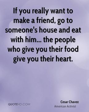 Cesar Chavez - If you really want to make a friend, go to someone's house and eat with him... the people who give you their food give you their heart.