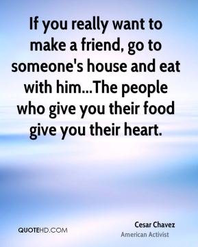 If you really want to make a friend, go to someone's house and eat with him...The people who give you their food give you their heart.