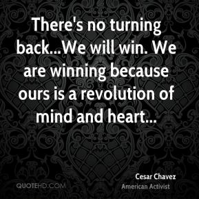 Cesar Chavez - There's no turning back...We will win. We are winning because ours is a revolution of mind and heart...
