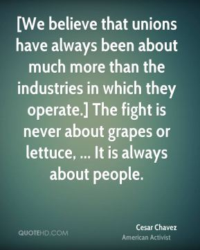 [We believe that unions have always been about much more than the industries in which they operate.] The fight is never about grapes or lettuce, ... It is always about people.