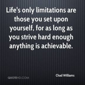 Life's only limitations are those you set upon yourself, for as long as you strive hard enough anything is achievable.