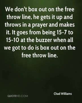 Chad Williams - We don't box out on the free throw line, he gets it up and throws in a prayer and makes it. It goes from being 15-7 to 15-10 at the buzzer when all we got to do is box out on the free throw line.