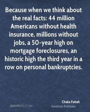Because when we think about the real facts: 44 million Americans without health insurance, millions without jobs, a 50-year high on mortgage foreclosures, an historic high the third year in a row on personal bankruptcies.