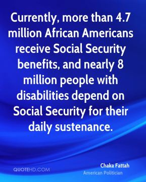 Chaka Fattah - Currently, more than 4.7 million African Americans receive Social Security benefits, and nearly 8 million people with disabilities depend on Social Security for their daily sustenance.