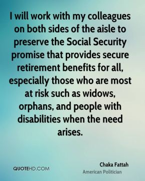 Chaka Fattah - I will work with my colleagues on both sides of the aisle to preserve the Social Security promise that provides secure retirement benefits for all, especially those who are most at risk such as widows, orphans, and people with disabilities when the need arises.