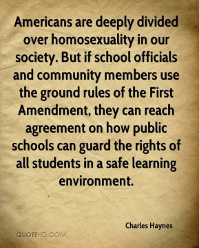 Americans are deeply divided over homosexuality in our society. But if school officials and community members use the ground rules of the First Amendment, they can reach agreement on how public schools can guard the rights of all students in a safe learning environment.