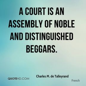 Charles M. de Talleyrand - A court is an assembly of noble and distinguished beggars.