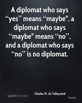 """A diplomat who says """"yes"""" means """"maybe"""", a diplomat who says """"maybe"""" means """"no"""", and a diplomat who says """"no"""" is no diplomat."""